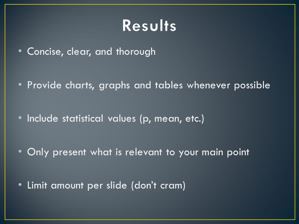 Concise, clear, and thorough Provide charts, graphs and tables whenever possible Include statistical values (p, mean, etc.) Only present what is relevant to your main point Limit amount per slide (don't cram)