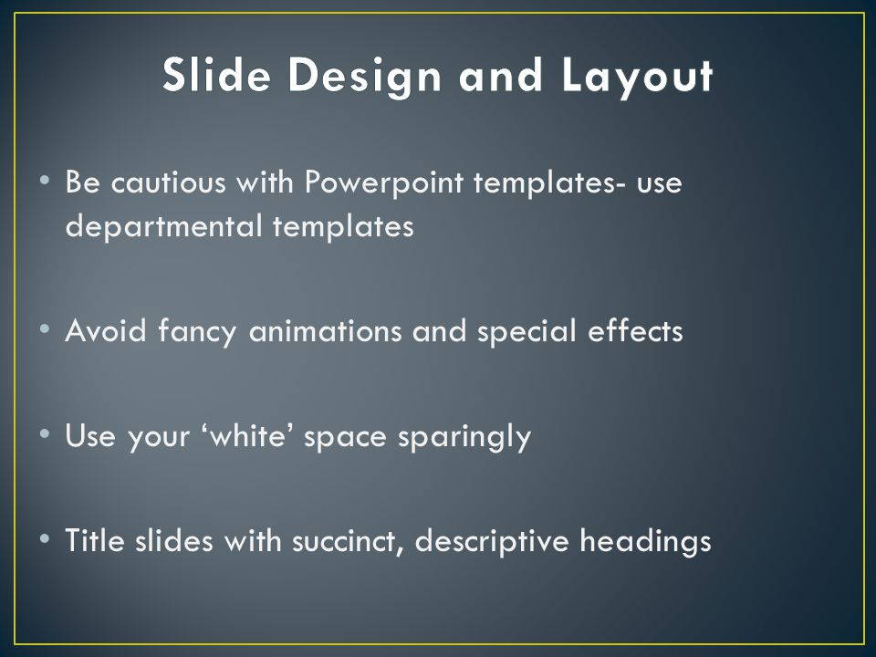 Be cautious with Powerpoint templates- use departmental templates Avoid fancy animations and special effects Use your 'white' space sparingly Title slides with succinct, descriptive headings