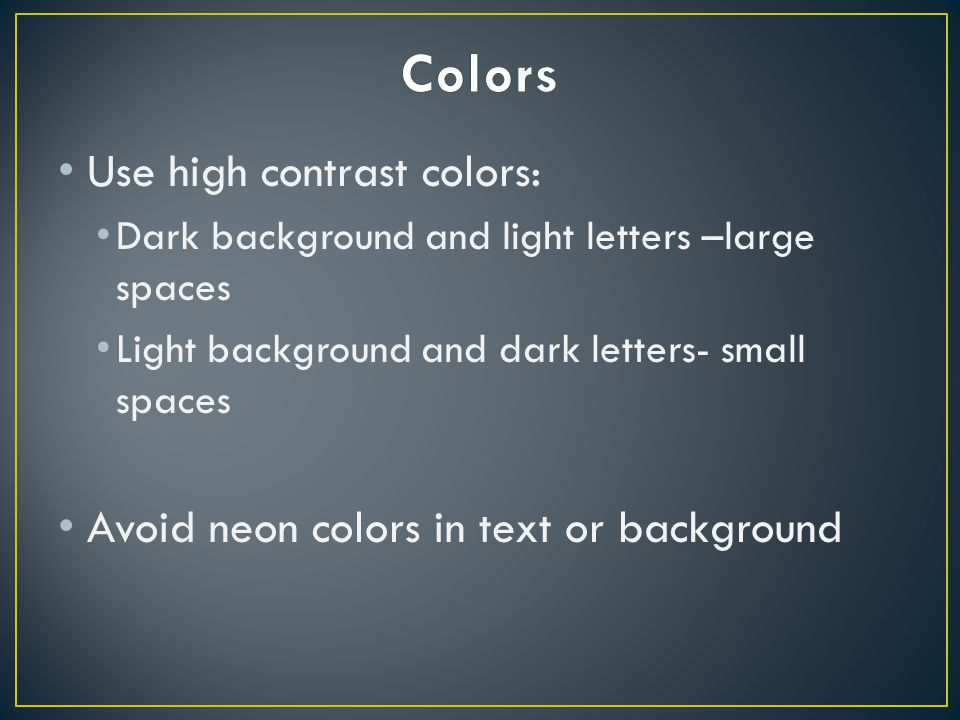 Use high contrast colors: Dark background and light letters –large spaces Light background and dark letters- small spaces Avoid neon colors in text or background