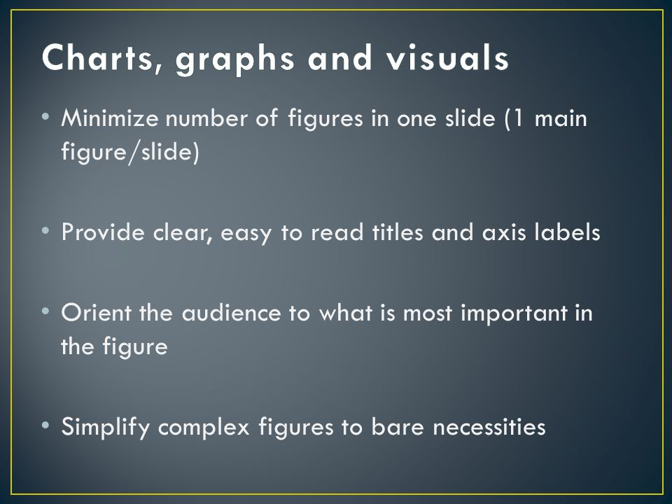 Minimize number of figures in one slide (1 main figure/slide) Provide clear, easy to read titles and axis labels Orient the audience to what is most important in the figure Simplify complex figures to bare necessities