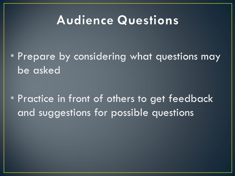 Prepare by considering what questions may be asked Practice in front of others to get feedback and suggestions for possible questions