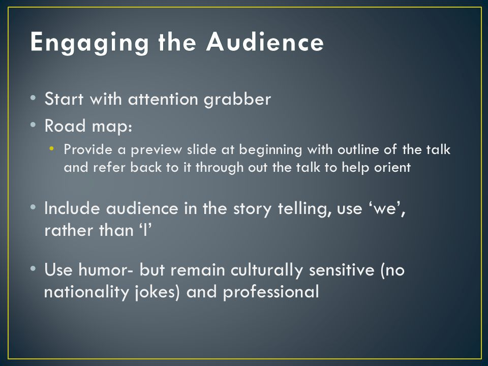 Start with attention grabber Road map: Provide a preview slide at beginning with outline of the talk and refer back to it through out the talk to help orient Include audience in the story telling, use 'we', rather than 'I' Use humor- but remain culturally sensitive (no nationality jokes) and professional