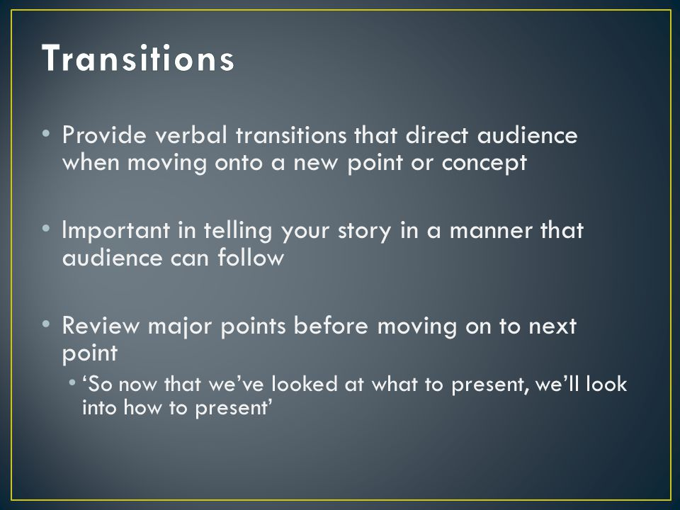 Provide verbal transitions that direct audience when moving onto a new point or concept Important in telling your story in a manner that audience can follow Review major points before moving on to next point 'So now that we've looked at what to present, we'll look into how to present'