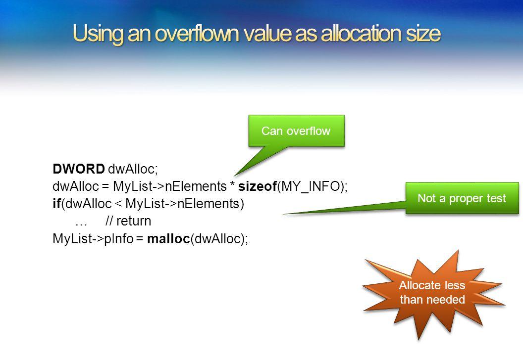 DWORD dwAlloc; dwAlloc = MyList->nElements * sizeof(MY_INFO); if(dwAlloc nElements) … // return MyList->pInfo = malloc(dwAlloc); 6/26/200914 Can overflow Allocate less than needed Not a proper test