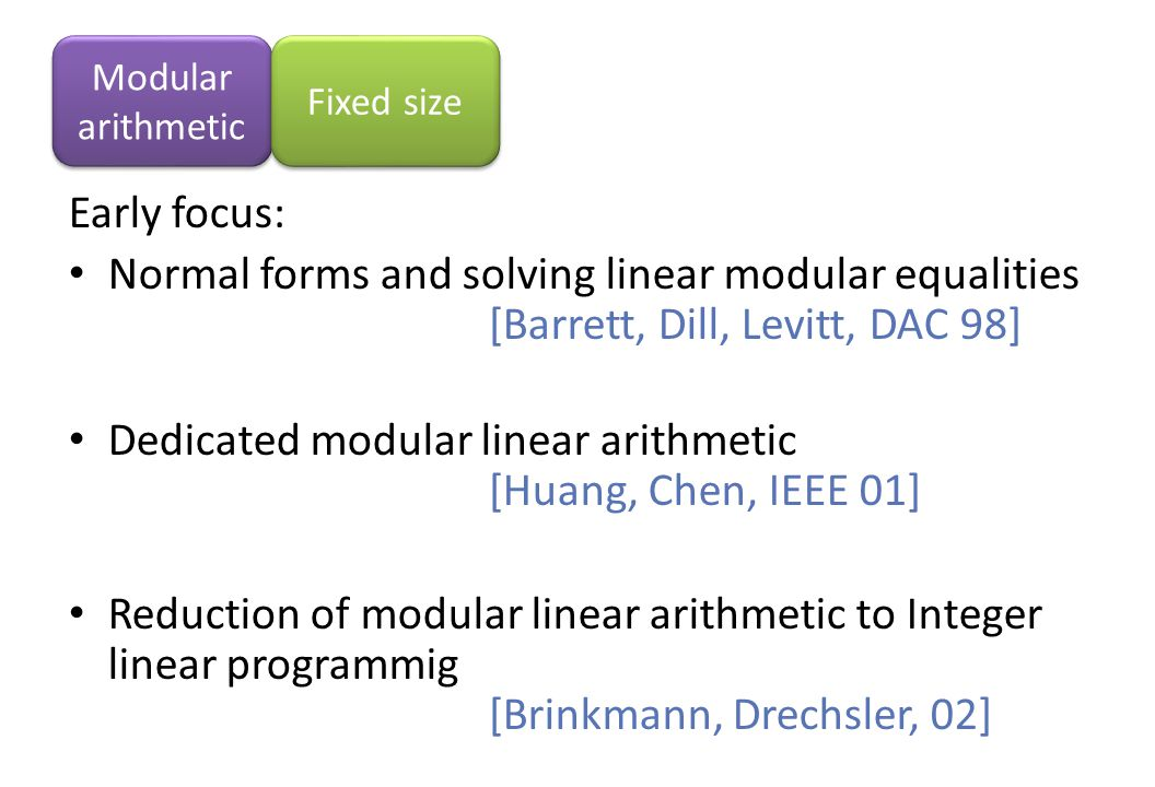 Early focus: Normal forms and solving linear modular equalities [Barrett, Dill, Levitt, DAC 98] Dedicated modular linear arithmetic [Huang, Chen, IEEE 01] Reduction of modular linear arithmetic to Integer linear programmig [Brinkmann, Drechsler, 02] Modular arithmetic Fixed size