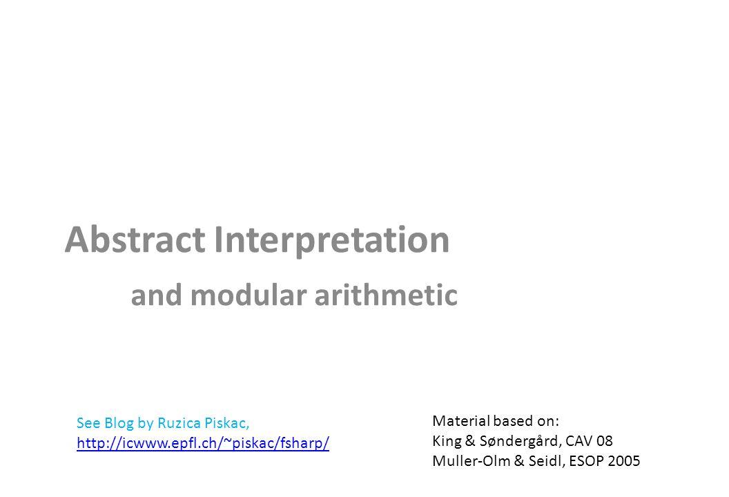 Abstract Interpretation and modular arithmetic Material based on: King & Søndergård, CAV 08 Muller-Olm & Seidl, ESOP 2005 See Blog by Ruzica Piskac, http://icwww.epfl.ch/~piskac/fsharp/