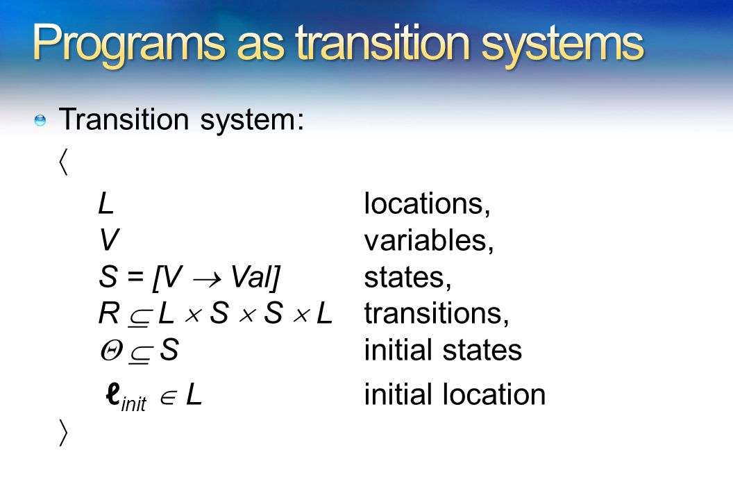 Transition system:  L locations, V variables, S = [V  Val] states, R  L  S  S  L transitions,   S initial states ℓ init  L initial location 