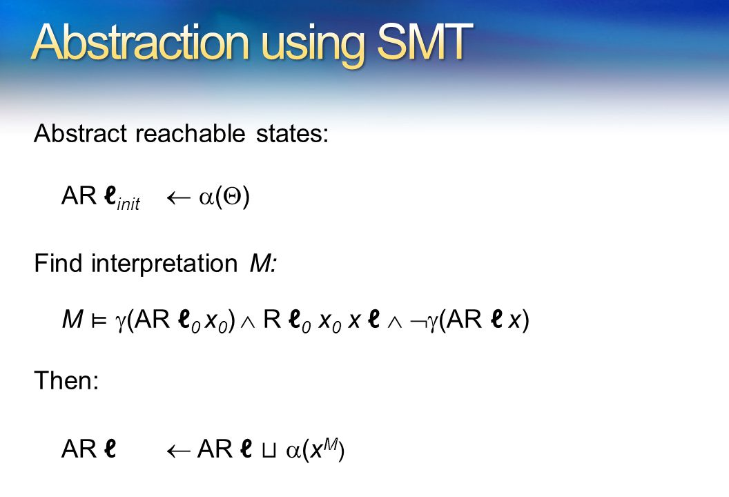 Abstract reachable states: AR ℓ init   (  ) Find interpretation M: M ⊨  (AR ℓ 0 x 0 )  R ℓ 0 x 0 x ℓ   (AR ℓ x) Then: AR ℓ  AR ℓ ⊔  (x M )