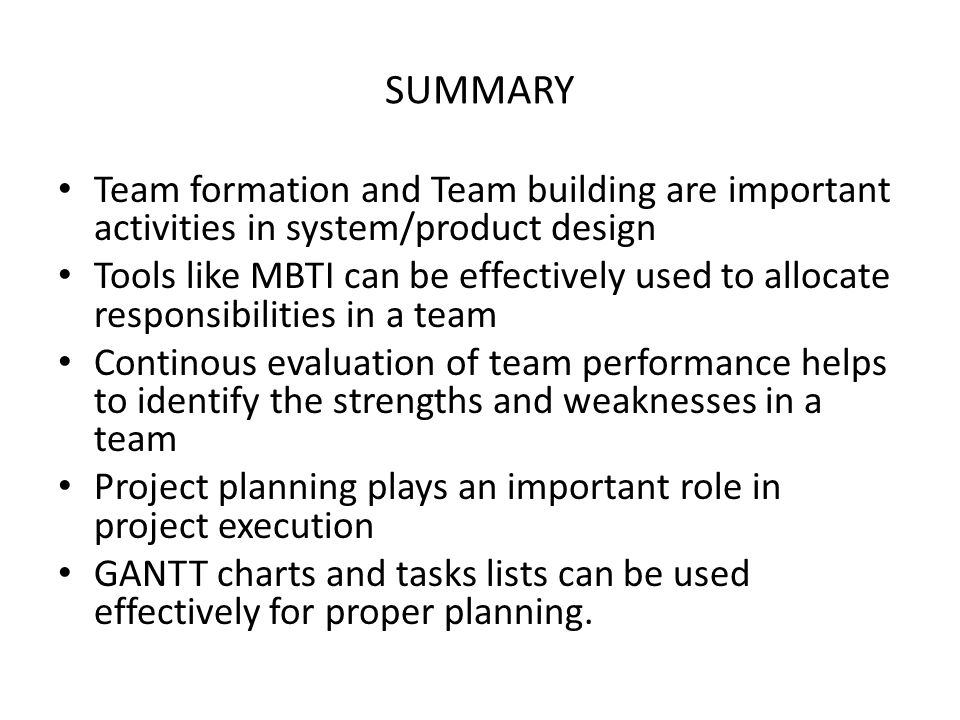 SUMMARY Team formation and Team building are important activities in system/product design Tools like MBTI can be effectively used to allocate responsibilities in a team Continous evaluation of team performance helps to identify the strengths and weaknesses in a team Project planning plays an important role in project execution GANTT charts and tasks lists can be used effectively for proper planning.
