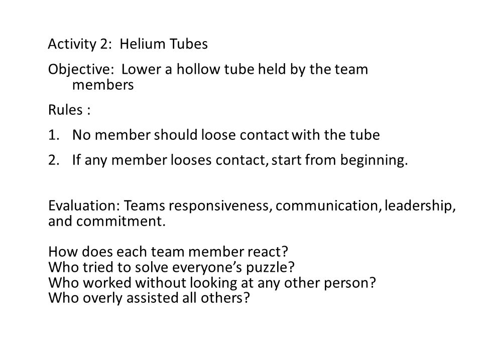 Activity 2: Helium Tubes Objective: Lower a hollow tube held by the team members Rules : 1.No member should loose contact with the tube 2.If any member looses contact, start from beginning.