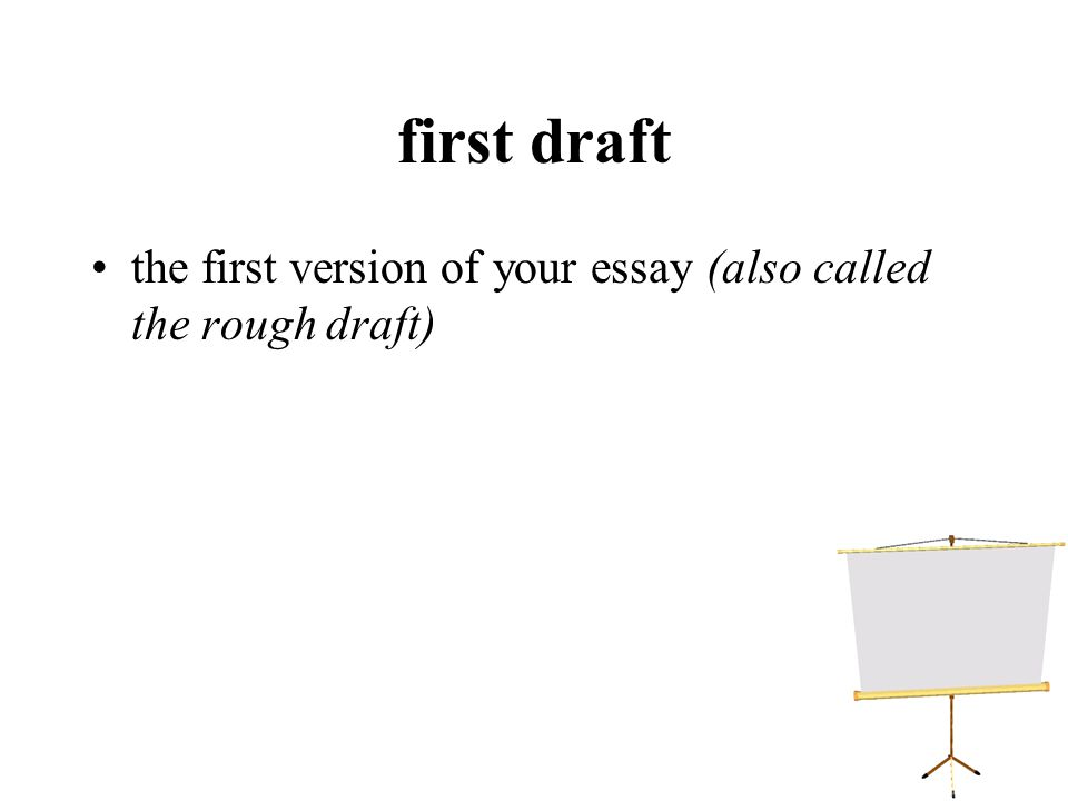 first draft the first version of your essay (also called the rough draft)