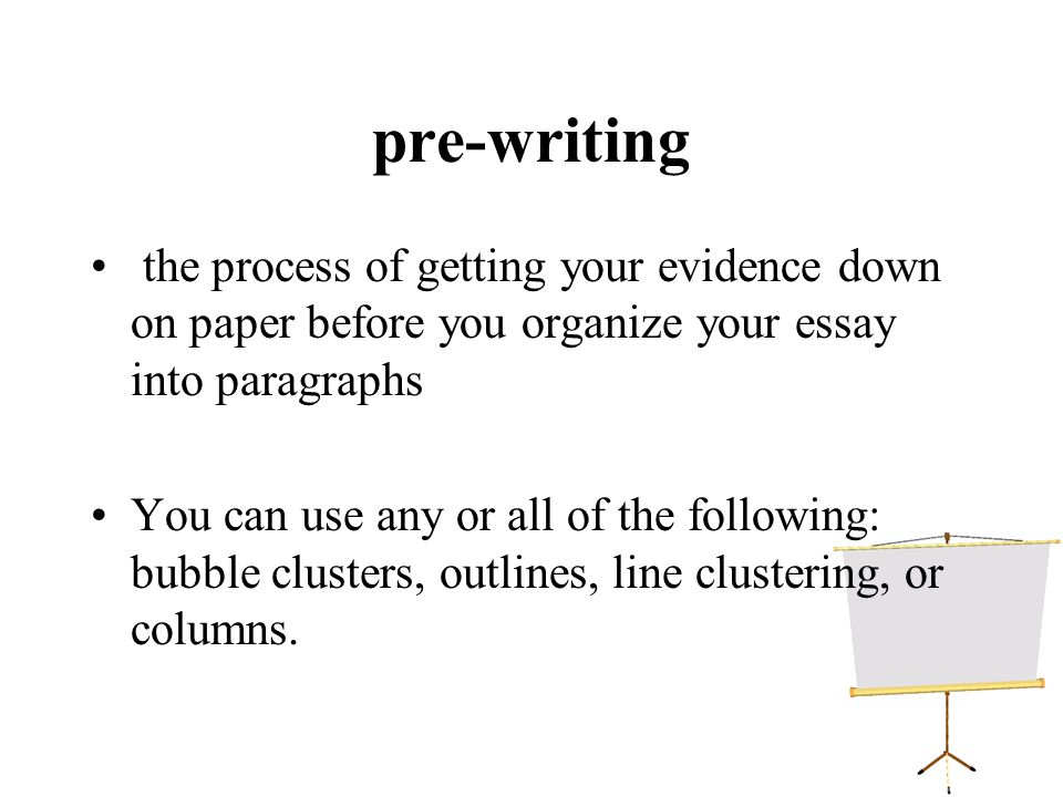 pre-writing the process of getting your evidence down on paper before you organize your essay into paragraphs You can use any or all of the following: