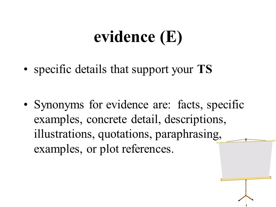 evidence (E) specific details that support your TS Synonyms for evidence are: facts, specific examples, concrete detail, descriptions, illustrations,