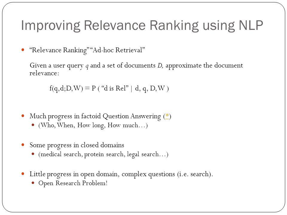 Improving Relevance Ranking using NLP Relevance Ranking Ad-hoc Retrieval Given a user query q and a set of documents D, approximate the document relevance: f(q,d;D,W) = P ( d is Rel | d, q, D, W ) Much progress in factoid Question Answering (*)* (Who, When, How long, How much…) Some progress in closed domains (medical search, protein search, legal search…) Little progress in open domain, complex questions (i.e.