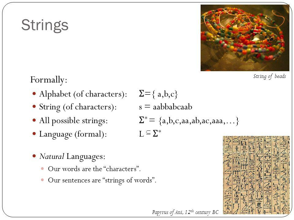 Strings Formally: Alphabet (of characters): Σ ={ a,b,c} String (of characters): s = aabbabcaab All possible strings: Σ * = {a,b,c,aa,ab,ac,aaa,…} Language (formal):L  Σ * Natural Languages: Our words are the characters .