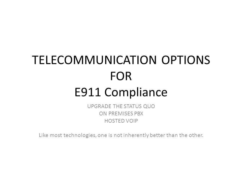 TELECOMMUNICATION OPTIONS FOR E911 Compliance UPGRADE THE STATUS QUO ON PREMISES PBX HOSTED VOIP Like most technologies, one is not inherently better than the other.