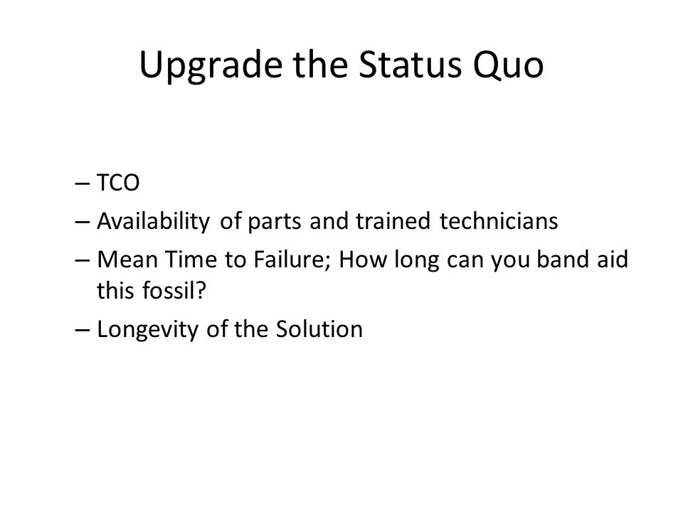 Upgrade the Status Quo – TCO – Availability of parts and trained technicians – Mean Time to Failure; How long can you band aid this fossil.