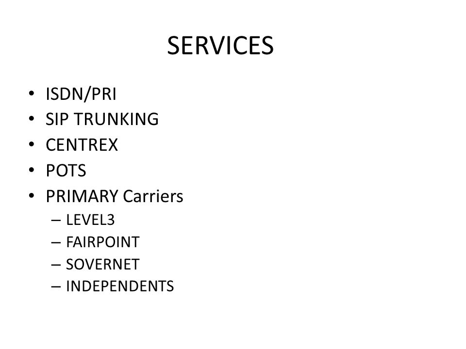 SERVICES ISDN/PRI SIP TRUNKING CENTREX POTS PRIMARY Carriers – LEVEL3 – FAIRPOINT – SOVERNET – INDEPENDENTS