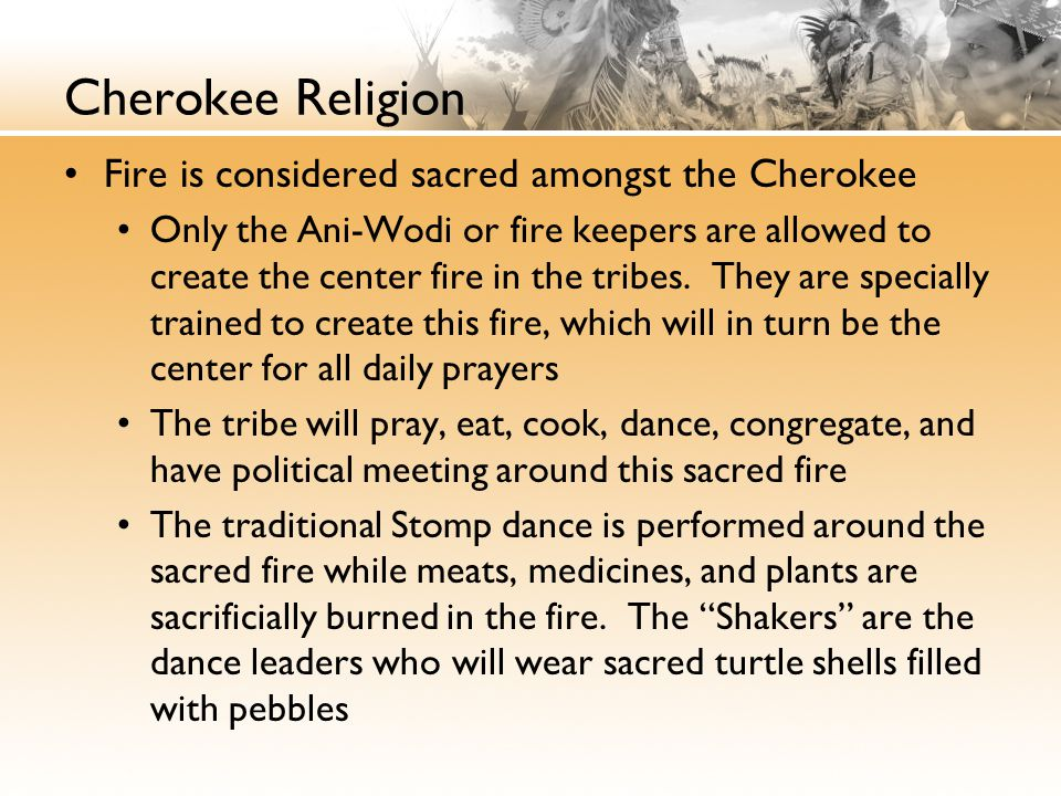 Cherokee Religion Fire is considered sacred amongst the Cherokee Only the Ani-Wodi or fire keepers are allowed to create the center fire in the tribes.