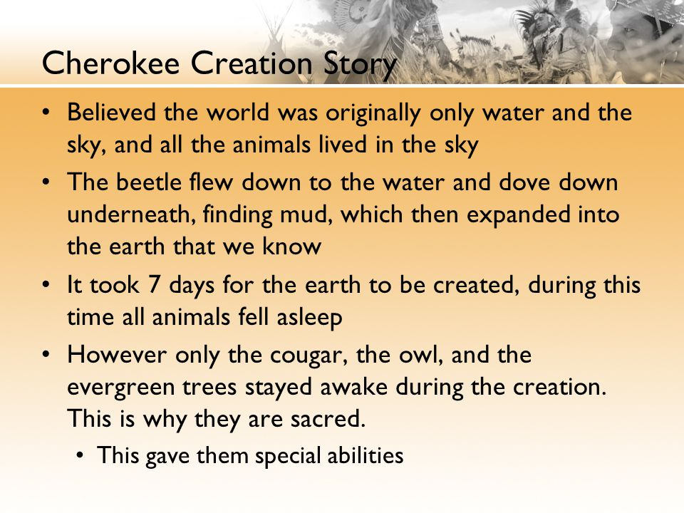Cherokee Creation Story Believed the world was originally only water and the sky, and all the animals lived in the sky The beetle flew down to the water and dove down underneath, finding mud, which then expanded into the earth that we know It took 7 days for the earth to be created, during this time all animals fell asleep However only the cougar, the owl, and the evergreen trees stayed awake during the creation.