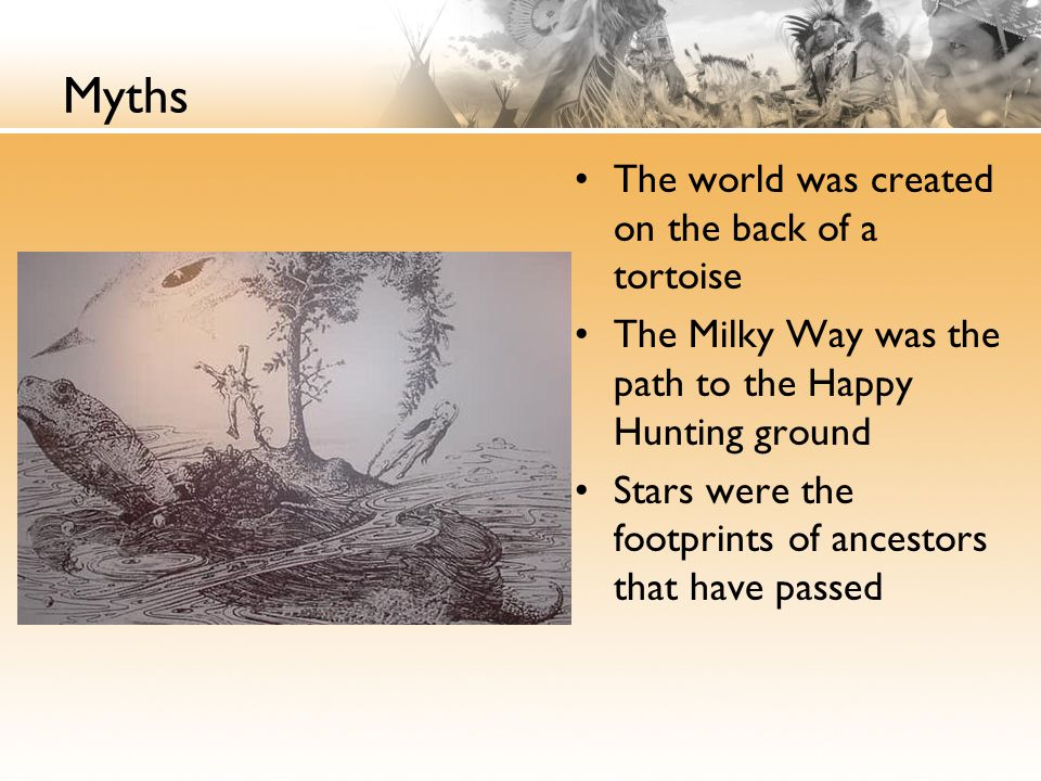 Myths The world was created on the back of a tortoise The Milky Way was the path to the Happy Hunting ground Stars were the footprints of ancestors that have passed