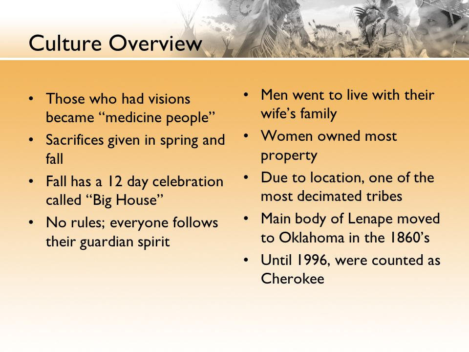 Culture Overview Those who had visions became medicine people Sacrifices given in spring and fall Fall has a 12 day celebration called Big House No rules; everyone follows their guardian spirit Men went to live with their wife's family Women owned most property Due to location, one of the most decimated tribes Main body of Lenape moved to Oklahoma in the 1860's Until 1996, were counted as Cherokee