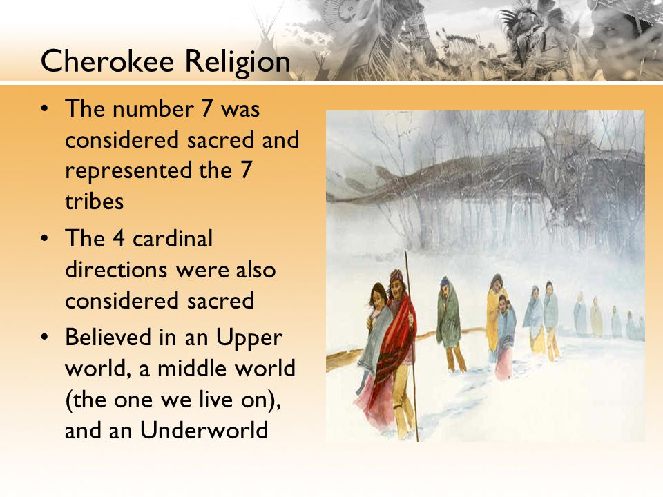 Cherokee Religion The number 7 was considered sacred and represented the 7 tribes The 4 cardinal directions were also considered sacred Believed in an Upper world, a middle world (the one we live on), and an Underworld