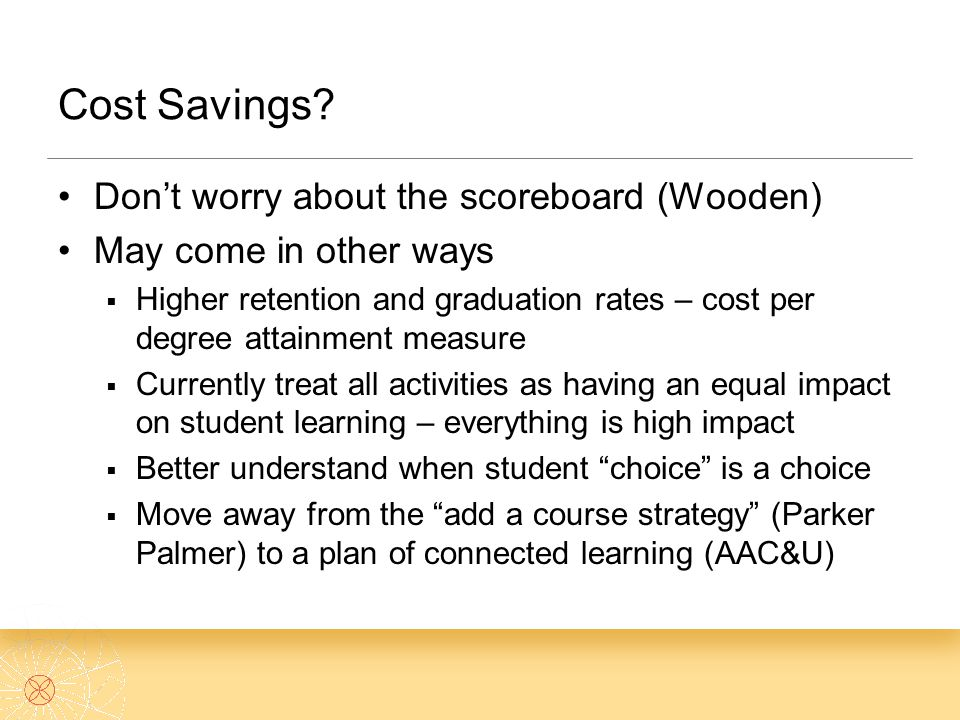 Cost Savings? Don't worry about the scoreboard (Wooden) May come in other ways  Higher retention and graduation rates – cost per degree attainment me