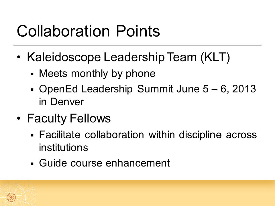 Collaboration Points Kaleidoscope Leadership Team (KLT)  Meets monthly by phone  OpenEd Leadership Summit June 5 – 6, 2013 in Denver Faculty Fellows  Facilitate collaboration within discipline across institutions  Guide course enhancement