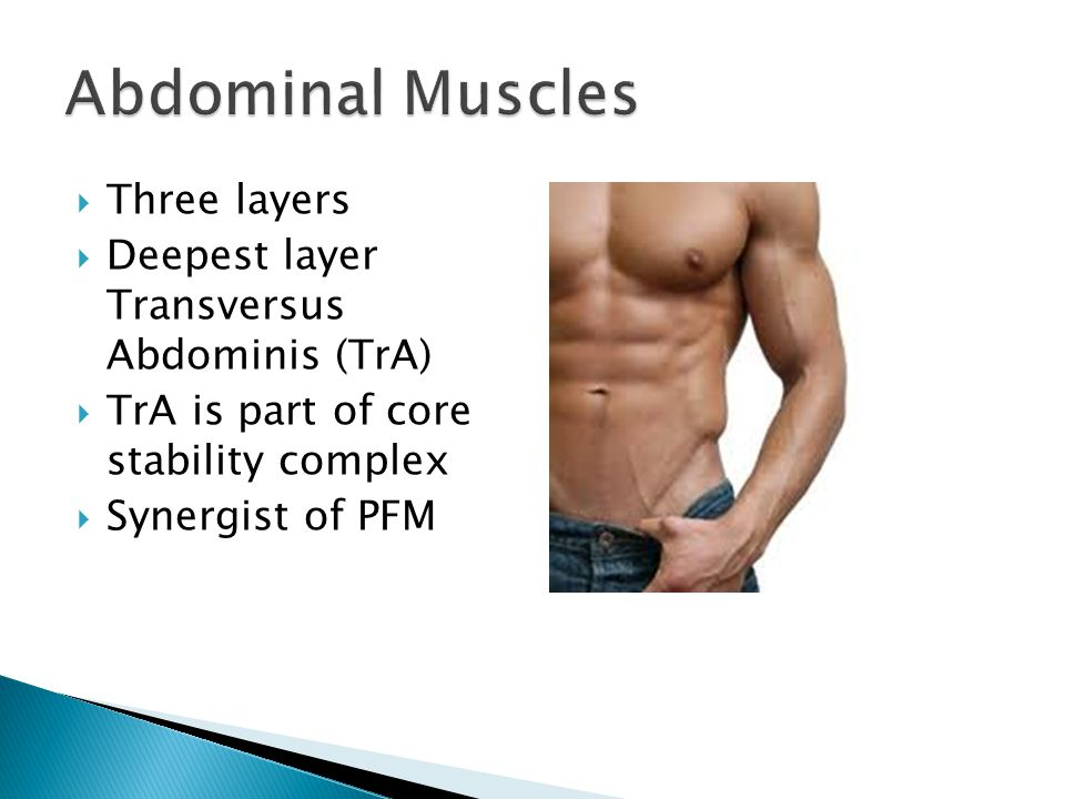  Three layers  Deepest layer Transversus Abdominis (TrA)  TrA is part of core stability complex  Synergist of PFM