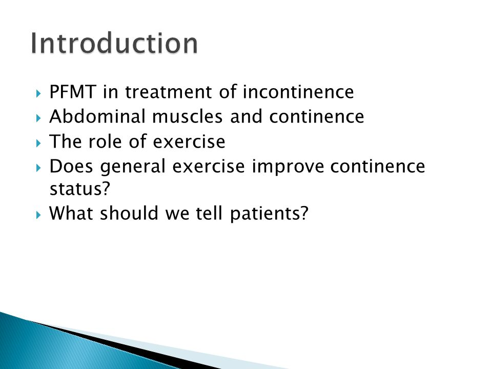  PFMT in treatment of incontinence  Abdominal muscles and continence  The role of exercise  Does general exercise improve continence status?  Wha