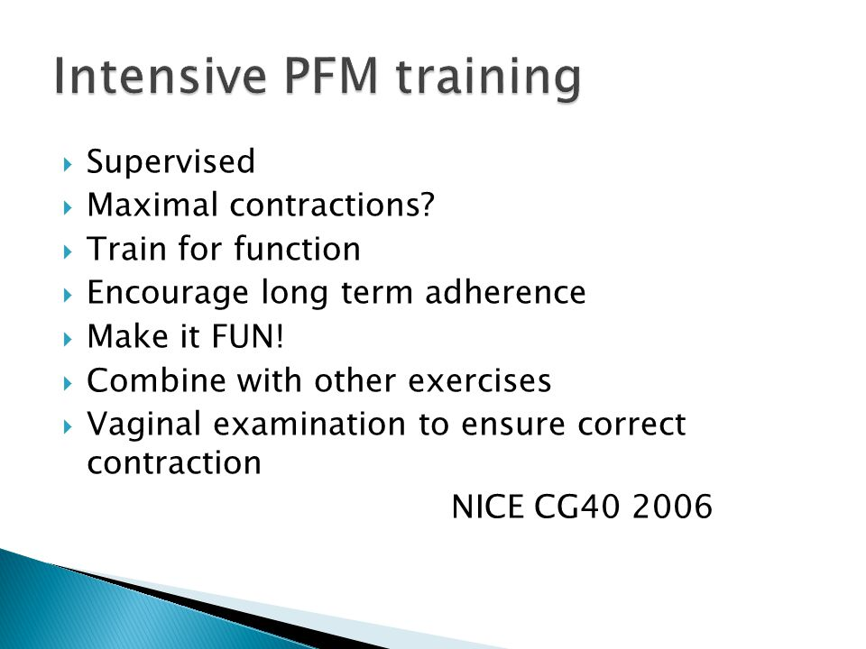  Supervised  Maximal contractions?  Train for function  Encourage long term adherence  Make it FUN!  Combine with other exercises  Vaginal exam