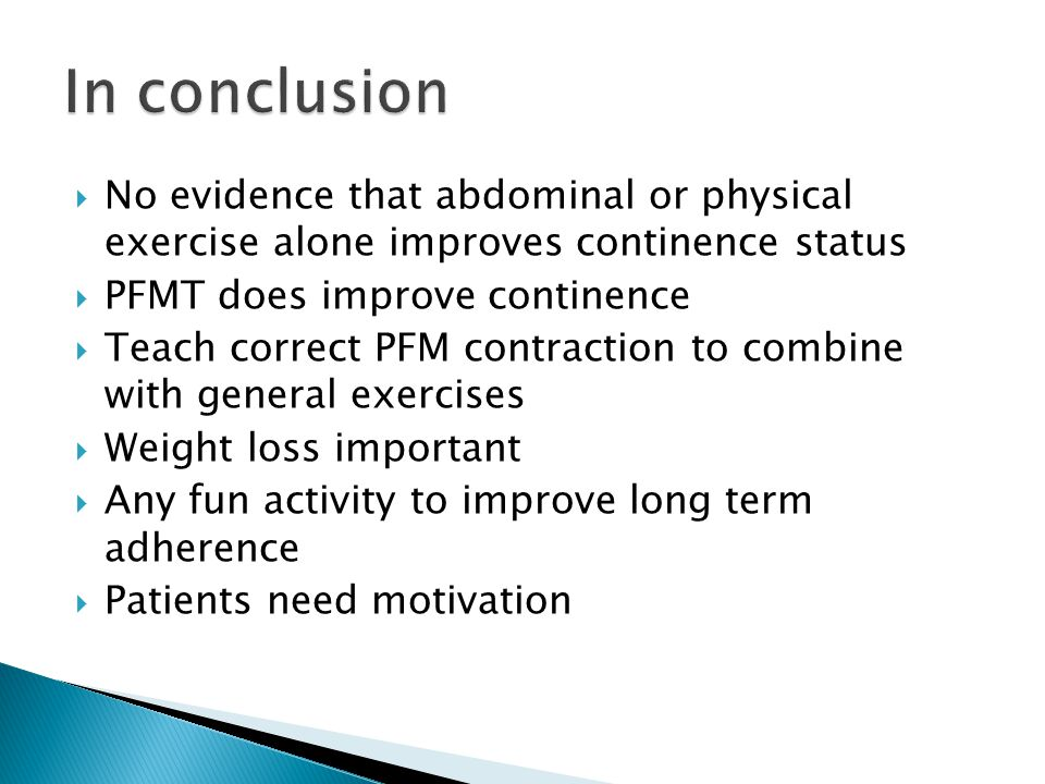  No evidence that abdominal or physical exercise alone improves continence status  PFMT does improve continence  Teach correct PFM contraction to c