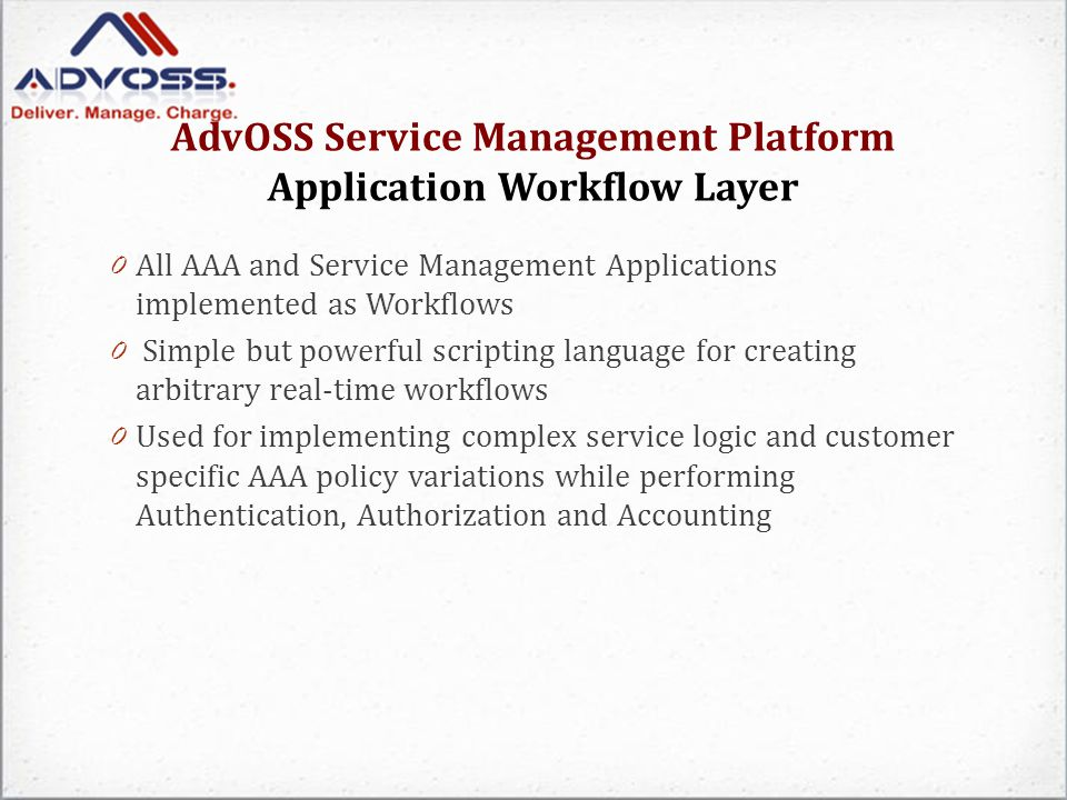 AdvOSS Service Management Platform Application Workflow Layer 0 All AAA and Service Management Applications implemented as Workflows 0 Simple but powerful scripting language for creating arbitrary real-time workflows 0 Used for implementing complex service logic and customer specific AAA policy variations while performing Authentication, Authorization and Accounting