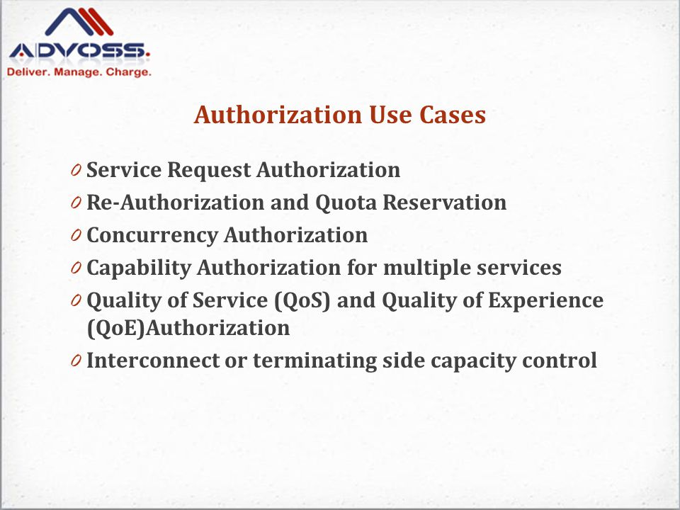 Authorization Use Cases 0 Service Request Authorization 0 Re-Authorization and Quota Reservation 0 Concurrency Authorization 0 Capability Authorization for multiple services 0 Quality of Service (QoS) and Quality of Experience (QoE)Authorization 0 Interconnect or terminating side capacity control