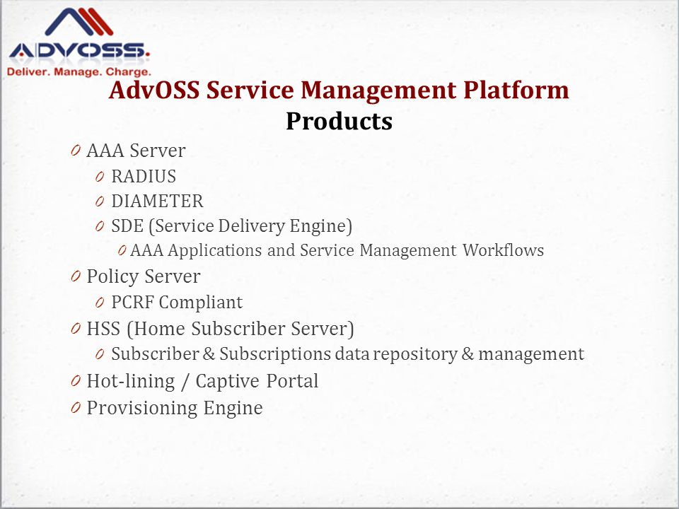 Service Management Platform Products Roadmap G Gx: Between PCRF and PCEF (residing on PDN- GW) Gxa: Between PCRF and Access BBERF (Bearer Binding and Event reporting function) Gxc: Between PCRF and Serving BBERF Gy: Between PDN-GW and OCS (Online charging Function) Gz: (Between PDN-GW and OFCS (Offline Charging System) SS9: Between Home-PCRF and visited PCRF RRx: Between AF and PCRF Q3 2012: support for LTE Main Goal is to make products PCC Framework compliance which will automatically make AdvOSS Service Management Products LTE Compliant (Expected to be completed Q3 2012).