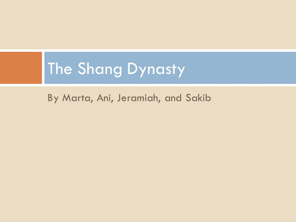 By Marta, Ani, Jeramiah, and Sakib The Shang Dynasty
