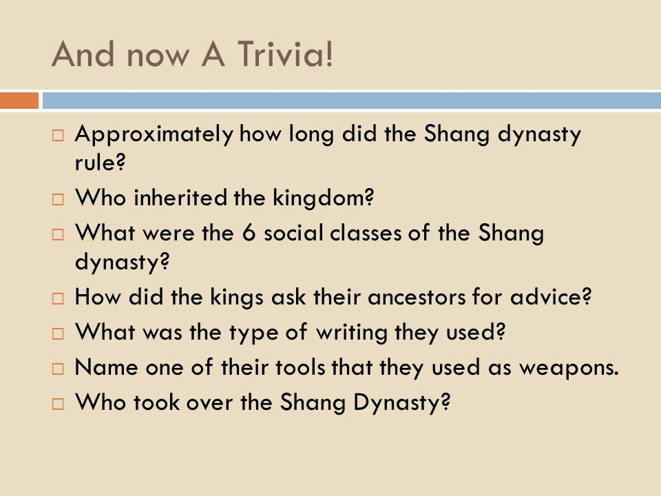 And now A Trivia!  Approximately how long did the Shang dynasty rule?  Who inherited the kingdom?  What were the 6 social classes of the Shang dyna