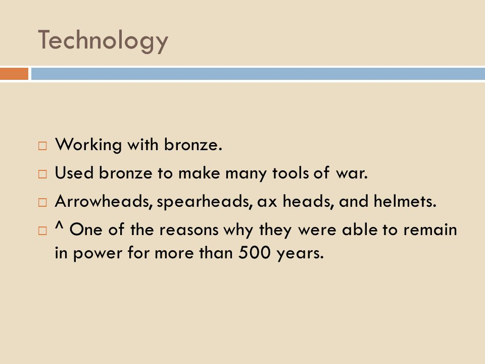 Technology  Working with bronze.  Used bronze to make many tools of war.  Arrowheads, spearheads, ax heads, and helmets.  ^ One of the reasons why