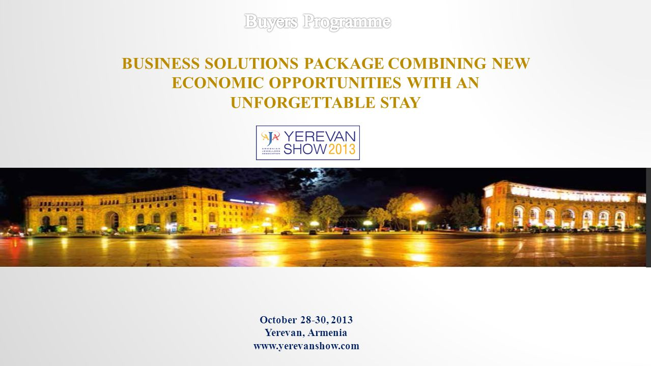 October 28-30, 2013 Yerevan, Armenia www.yerevanshow.com BUSINESS SOLUTIONS PACKAGE COMBINING NEW ECONOMIC OPPORTUNITIES WITH AN UNFORGETTABLE STAY