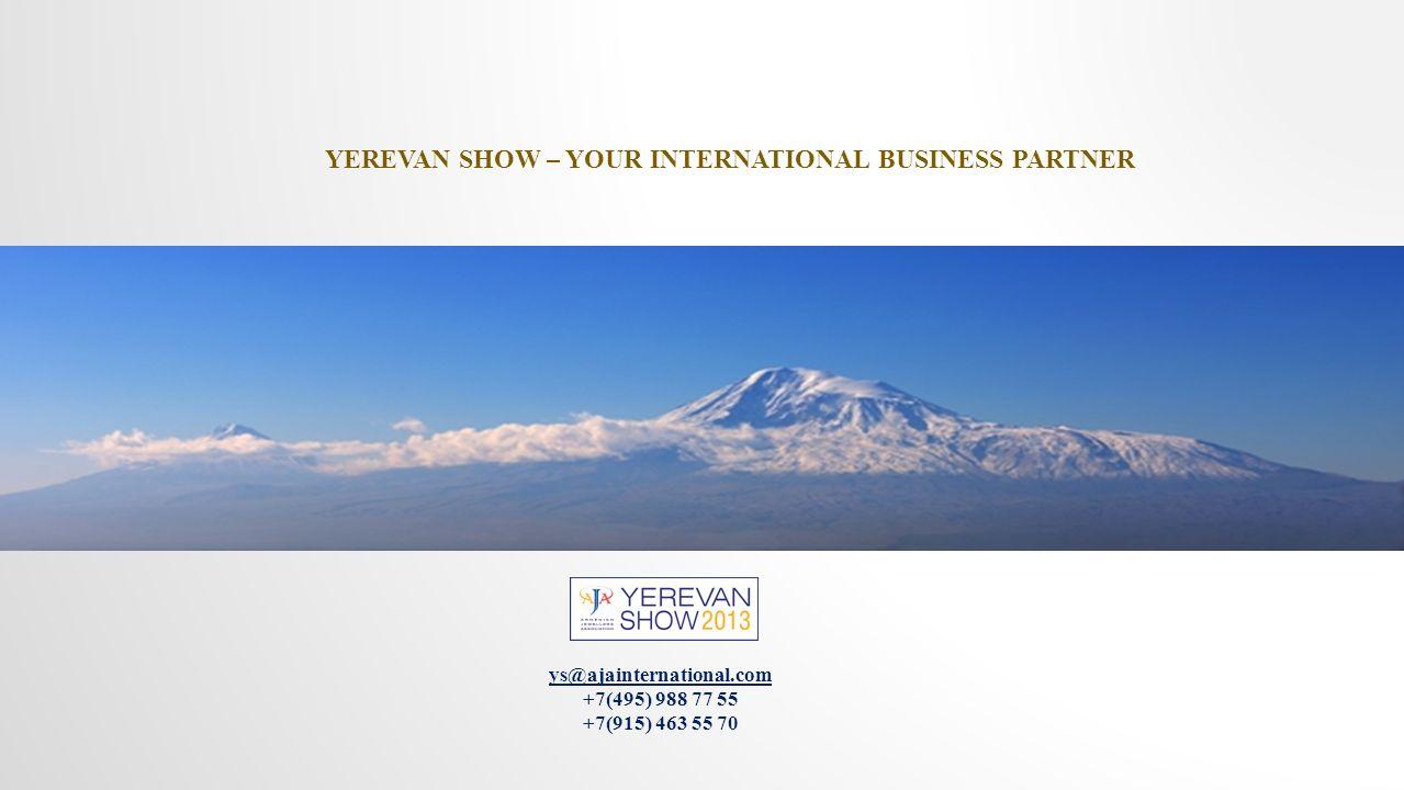 ys@ajainternational.com +7(495) 988 77 55 +7(915) 463 55 70 YEREVAN SHOW – YOUR INTERNATIONAL BUSINESS PARTNER