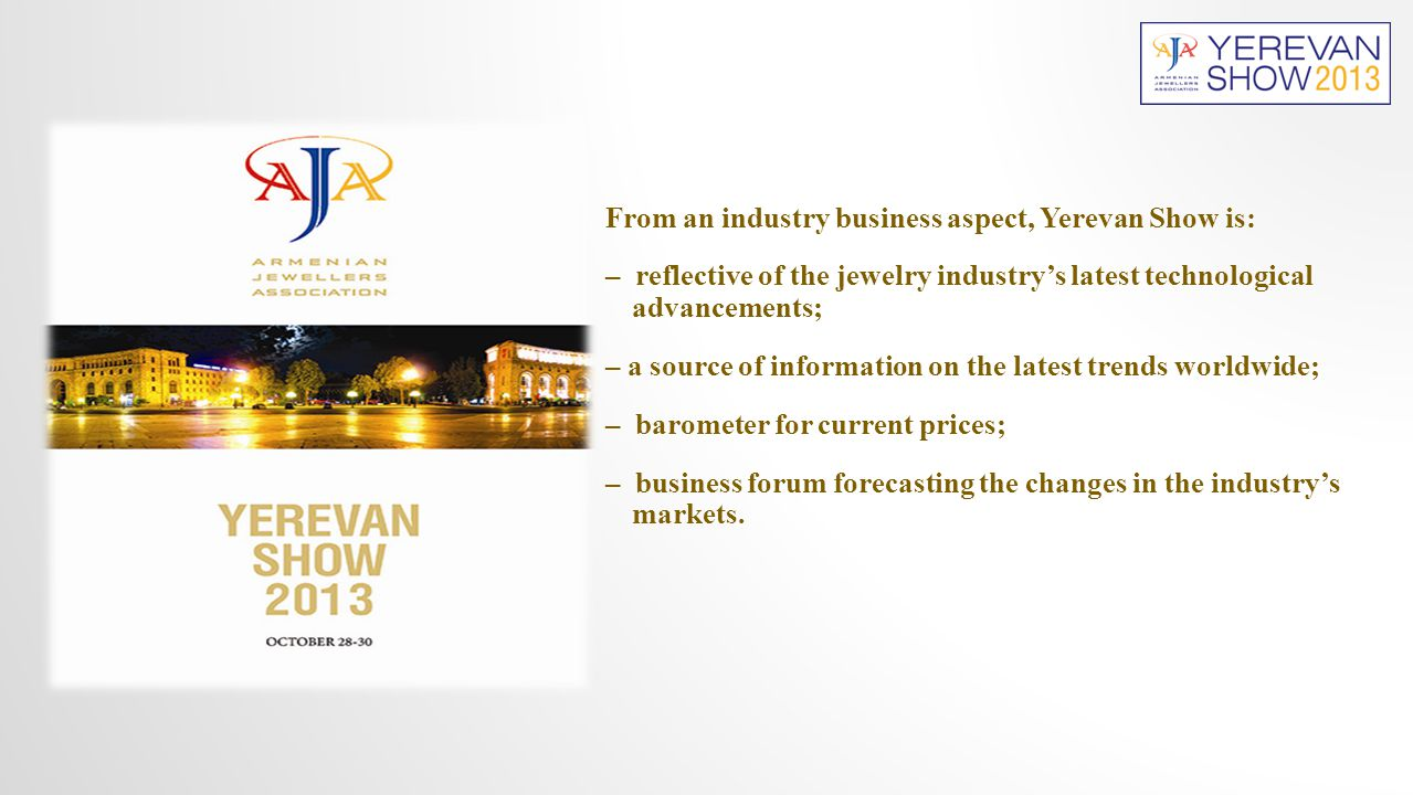 From an industry business aspect, Yerevan Show is: – reflective of the jewelry industry's latest technological advancements; – a source of information on the latest trends worldwide; – barometer for current prices; – business forum forecasting the changes in the industry's markets.