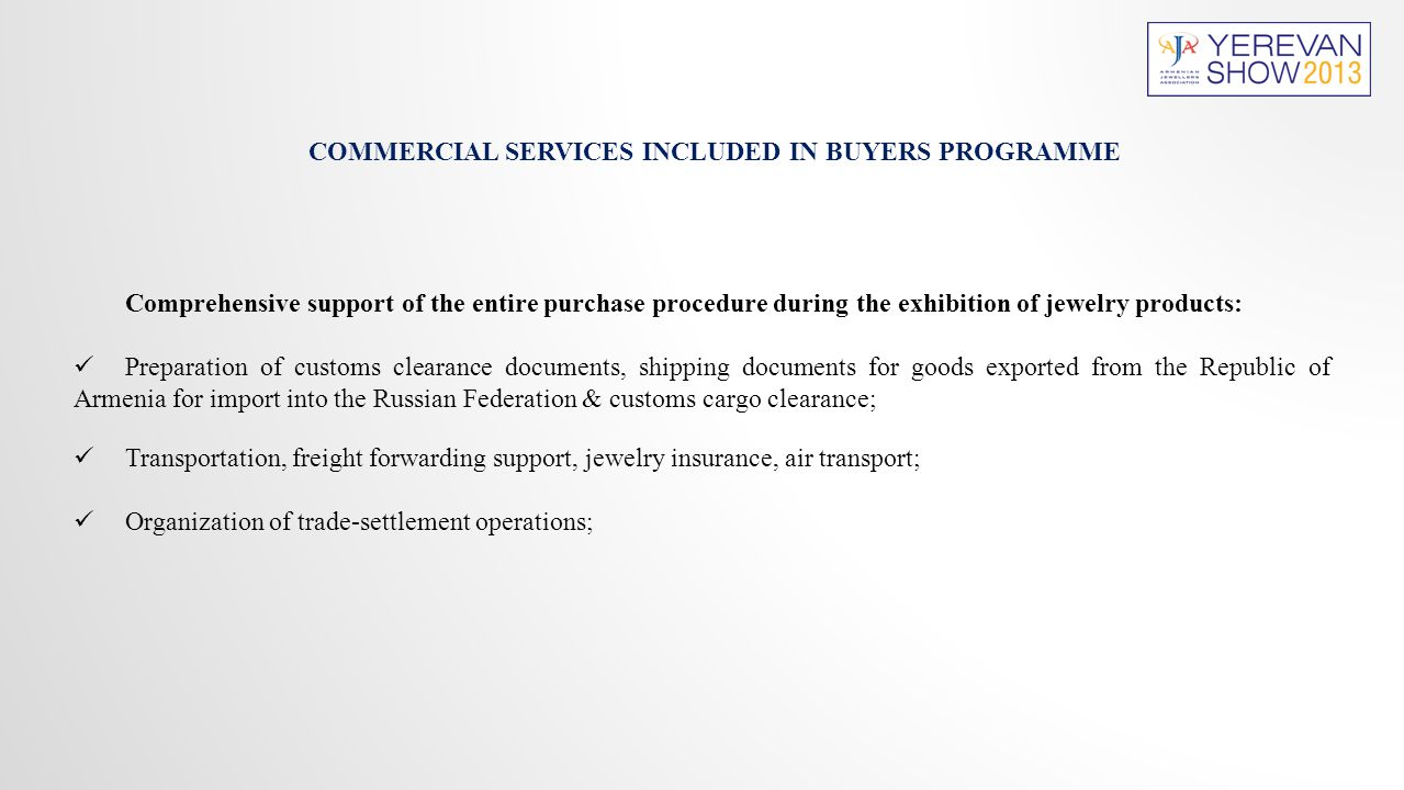 COMMERCIAL SERVICES INCLUDED IN BUYERS PROGRAMME Comprehensive support of the entire purchase procedure during the exhibition of jewelry products: Preparation of customs clearance documents, shipping documents for goods exported from the Republic of Armenia for import into the Russian Federation & customs cargo clearance; Transportation, freight forwarding support, jewelry insurance, air transport; Organization of trade-settlement operations;
