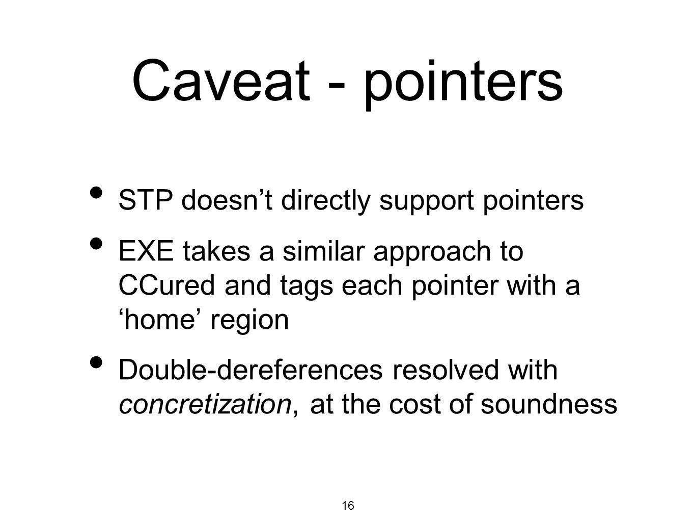16 Caveat - pointers STP doesn't directly support pointers EXE takes a similar approach to CCured and tags each pointer with a 'home' region Double-dereferences resolved with concretization, at the cost of soundness