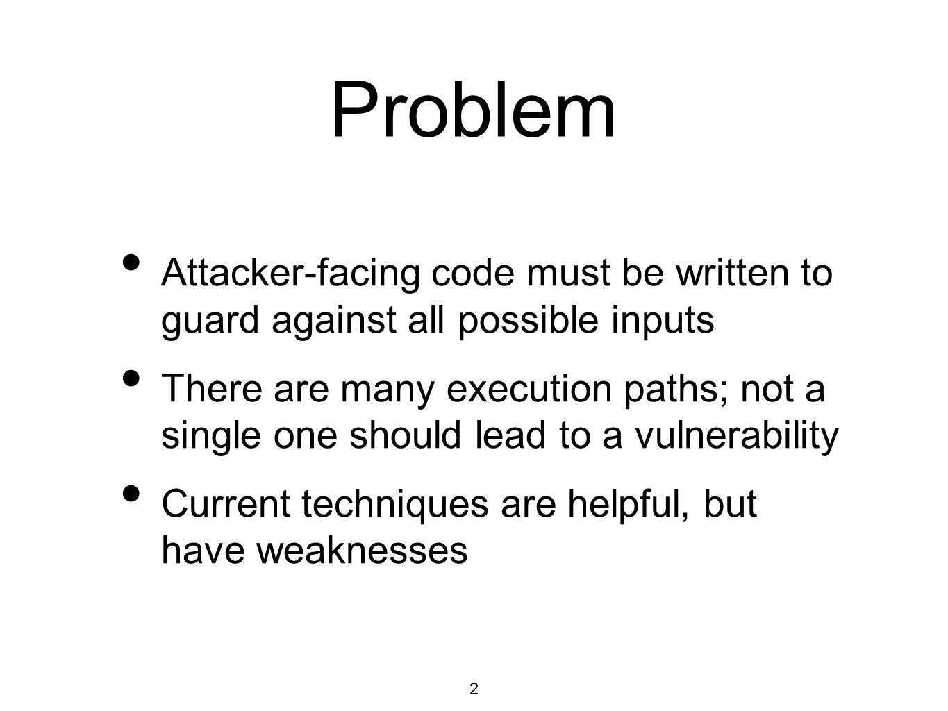 2 Problem Attacker-facing code must be written to guard against all possible inputs There are many execution paths; not a single one should lead to a vulnerability Current techniques are helpful, but have weaknesses