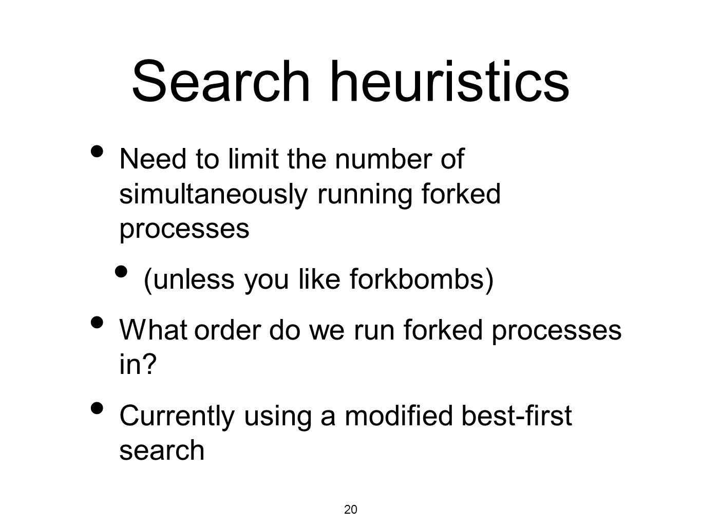 20 Search heuristics Need to limit the number of simultaneously running forked processes (unless you like forkbombs) What order do we run forked processes in.