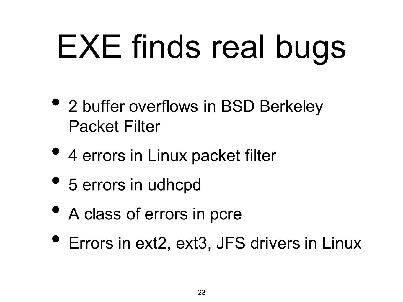 23 EXE finds real bugs 2 buffer overflows in BSD Berkeley Packet Filter 4 errors in Linux packet filter 5 errors in udhcpd A class of errors in pcre Errors in ext2, ext3, JFS drivers in Linux