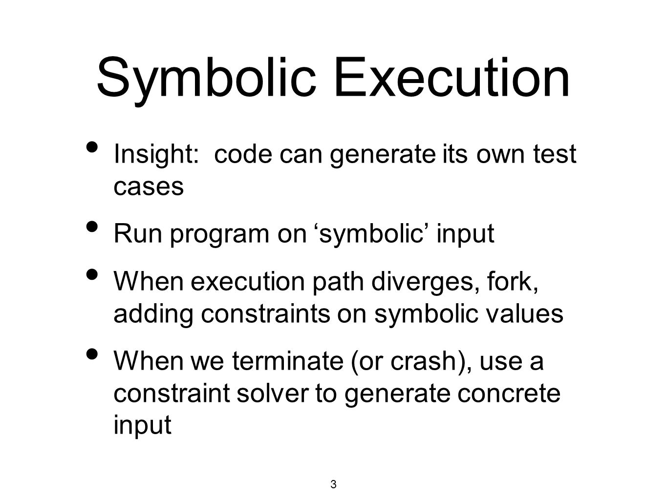3 Symbolic Execution Insight: code can generate its own test cases Run program on 'symbolic' input When execution path diverges, fork, adding constraints on symbolic values When we terminate (or crash), use a constraint solver to generate concrete input
