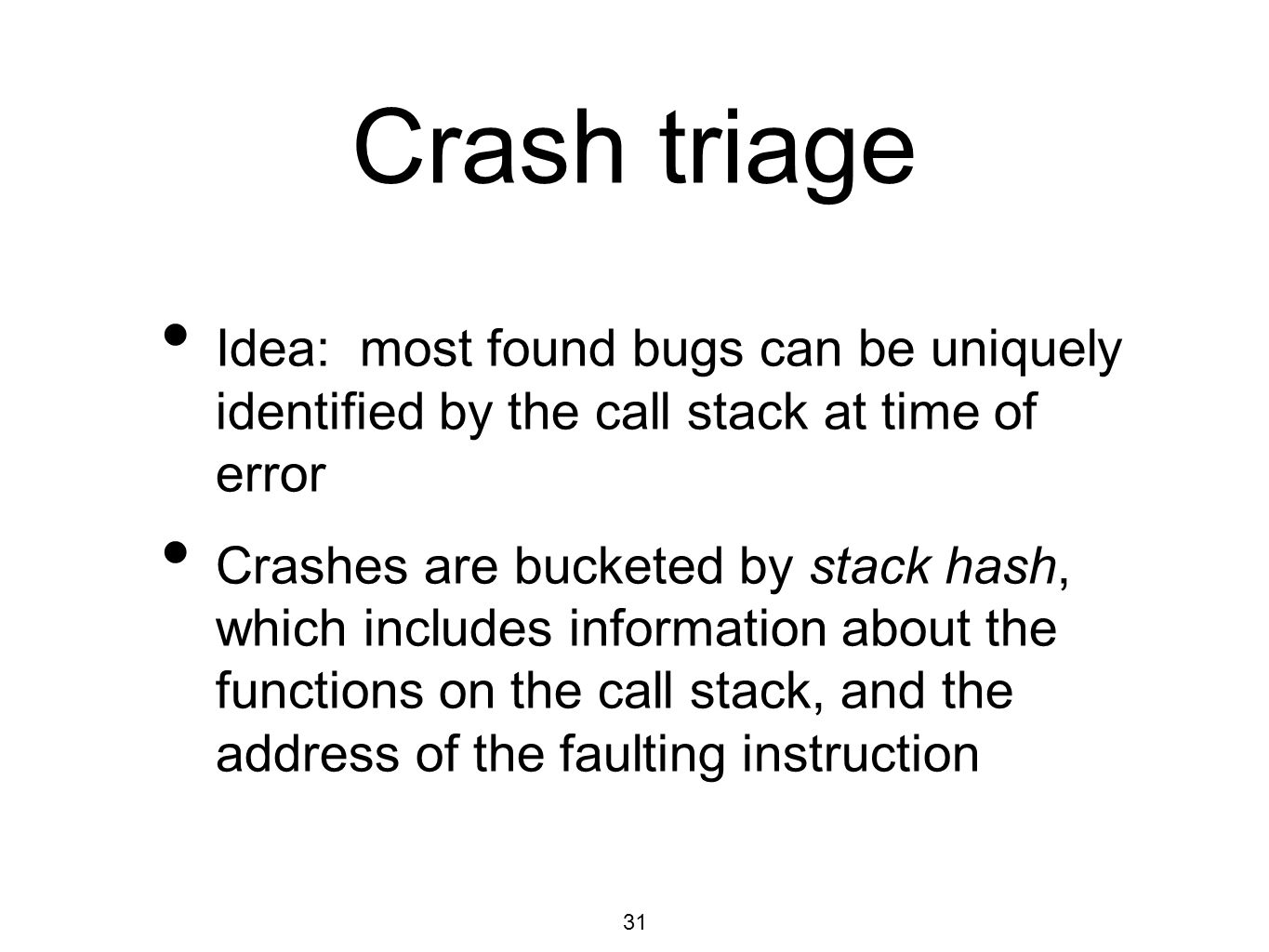 31 Crash triage Idea: most found bugs can be uniquely identified by the call stack at time of error Crashes are bucketed by stack hash, which includes information about the functions on the call stack, and the address of the faulting instruction
