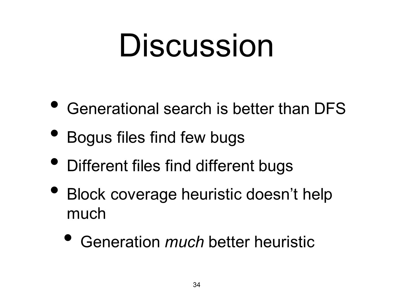 34 Discussion Generational search is better than DFS Bogus files find few bugs Different files find different bugs Block coverage heuristic doesn't help much Generation much better heuristic
